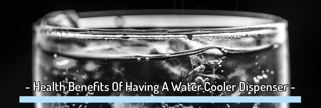 7 Health Benefits Of Having A Water Cooler Dispenser In Your House And Your Office